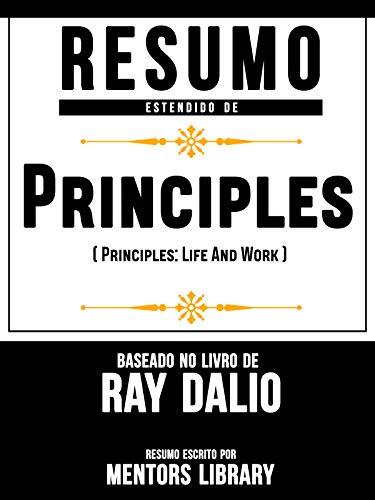 Resumo Estendido De Princípios (Principles: Life And Work) - Baseado No Livro De Ray Dalio