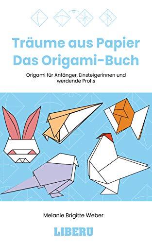 Träume aus Papier - Das Origami-Buch : Origami für Anfänger, Einsteigerinnen und werdende Profis