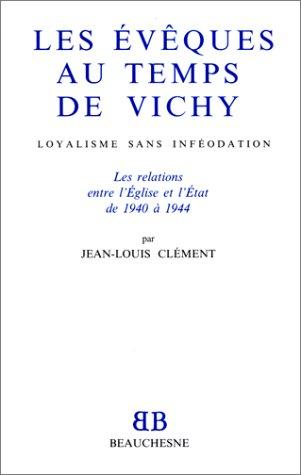 Les évêques au temps de Vichy: Loyalisme sans inféodation : les relations entre l'Eglise et l'Etat de 1940 à 1944