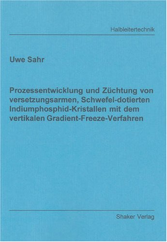 Prozessentwicklung und Züchtung von versetzungsarmen, Schwefel-dotierten Indiumphosphid-Kristallen mit dem vertikalen Gradient-Freeze-Verfahren (Berichte aus der Halbleitertechnik)