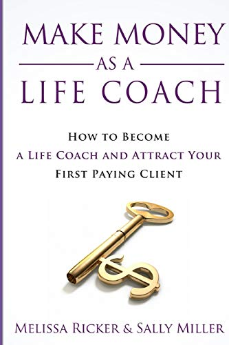 Make Money As A Life Coach: How to Become a Life Coach and Attract Your First Paying Client (Make Money From Home)