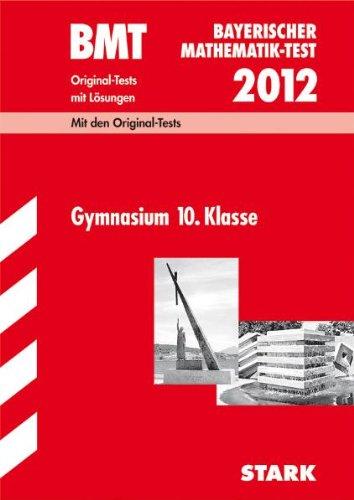 Bayerischer Mathematik-Test; BMT 2012, Gymnasium 10. Klasse; Original-Tests Jahrgänge 2003-2011 mit Lösungen.