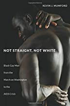 Not Straight, Not White: Black Gay Men from the March on Washington to the AIDS Crisis (The John Hope Franklin Series in A...