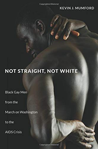 Not Straight, Not White: Black Gay Men from the March on Washington to the AIDS Crisis (The John Hope Franklin Series in African American History and Culture)