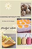 Cooking Without Fire No Flame, No Fire Recipes: No Flame, No Cooking, No Baking Simple Recipes for Everyone Especially for Kids and Beginners (Bridget's Recipes)