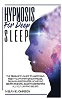 Hypnosis for Deep Sleep: : The Beginner's Guide to Master Positive Affirmation&hypnosis, Fall Asleep Faster, Achieve Greater Mental Clarity by Destroying All Self-Limiting Beliefs.