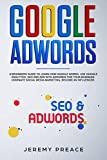 Google AdWords: A beginners guide to learn how Google works. Use google analytics, SEO and ADS AdWords for your business. Dominate social media marketing, become an influencer