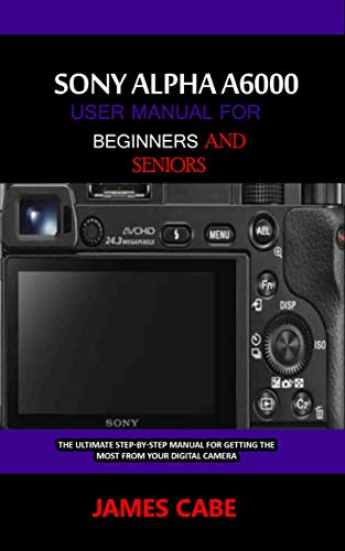 Sony Alpha A6000 User Manual for Beginners and Seniors : The Ultimate Step-by-Step Manual for Getting the Most from Your Digital Camera