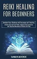 Reiki Healing for Beginners: Awaken Your Chakras and Increase Self-healing (Awaken Your Spiritual Power, Reduce Stress & Anxiety and Improve Awareness of Psychic Abilities)