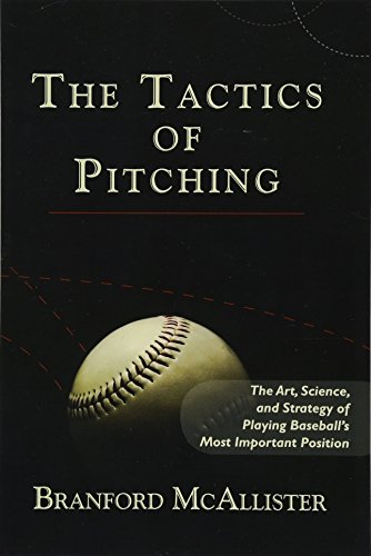 The Tactics of Pitching: The Art, Science, and Strategy of Playing Baseball's Most Important Position