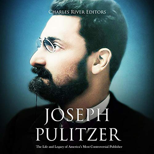 Joseph Pulitzer: The Life and Legacy of America's Most Controversial Publisher audiobook cover art