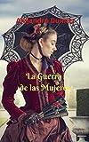 La Guerra de la Mujeres: Una fantástica novela histórica; donde dos mujeres se confrontarán; utilizando todas sus artimañas para obtener el amor y el poder.