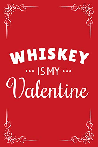 Whiskey Is My Valentine Notebook: Blank Lined Valentine Notebook Gift Idea For Whiskey Lovers In Valentine's Day, Whiskey Notebook