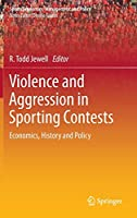Violence and Aggression in Sporting Contests: Economics, History and Policy (Sports Economics, Management and Policy (4))