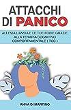 Attacchi di Panico: Allevia l'ansia e le tue fobie grazie alla terapia cognitivo comportam...