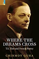 Where the Dreams Cross: T.S. Eliot and French Poetry