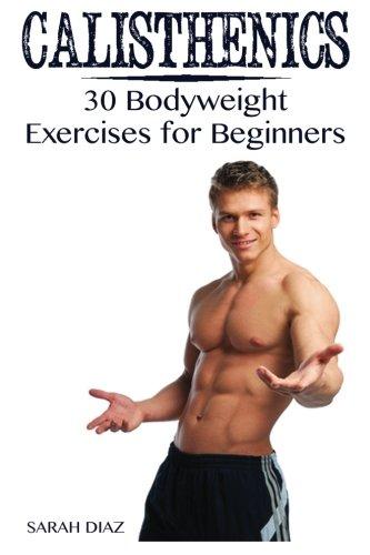 Calisthenics: 30 Bodyweight Exercises for Beginners: (Calisthenics Workout, Calisthenics Program) (Calisthenics Books)