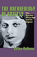 The Archaeology of Anxiety: The Russian Silver Age and Its Legacy (Pitt Series in Russian and East European Studies)