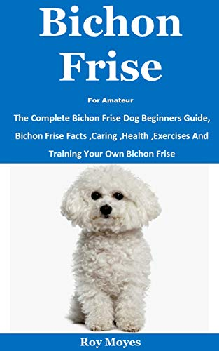Bichon Frise For Amateur: The Complete Bichon Frise Dog Beginners Guide, Bichon Frise Facts ,Caring ,Health ,Exercises And Training Your Own Bichon Frise
