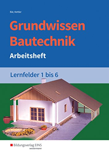 Grundwissen /  Fachwissen Bautechnik: Grundwissen Bautechnik: Lernfelder 1-6: Arbeitsheft