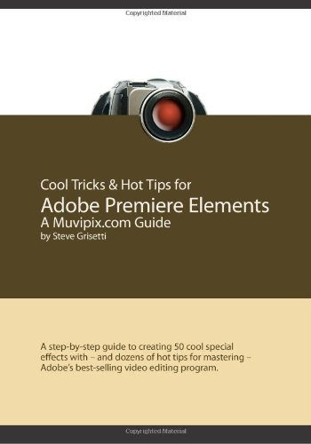 Cool Tricks & Hot Tips for Adobe Premiere Elements, A Muvipix.com Guide: A step-by-step guide to creating 50 cool special effects with - and dozens of ... - Adobe's best-selling video editing program
