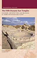 Fifth Dynasty Sun Temples: Kingship, Architecture, and Religion in Third Millenium BC Egypt
