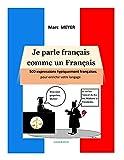 Je parle français comme un Français: 500 expressions typiquement françaises pour améliorer votre langage