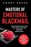 Masters of Emotional Blackmail: Understanding and Dealing with Verbal Abuse and Emotional Manipulation. How Manipulators Use Guilt, Fear, Obligation, and Other Tactics to Control People