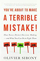 You're About to Make a Terrible Mistake: How Biases Distort Decision-Making — and What You Can Do to Fight Them