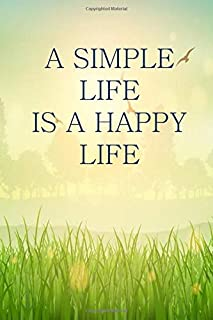 A SIMPLE LIFE IS A HAPPY LIFE: Notebook to write in, lined pages, keep life simple, for men women who want a simple life, ...