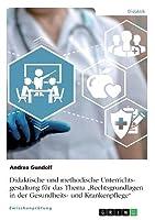 """Didaktische und methodische Unterrichtsgestaltung fuer das Thema """"Rechtsgrundlagen in der Gesundheits- und Krankenpflege"""""""