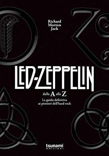 I Led Zeppelin dalla A alla Z. La guida definitiva ai pionieri dell'hard rock