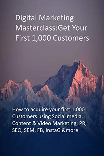 Digital Marketing Masterclass: Get Your First 1,000 Customers: How to acquire your first 1,000 Customers using Social media, Content & Video Marketing, PR, SEO, SEM, FB, InstaG &more (English Edition)