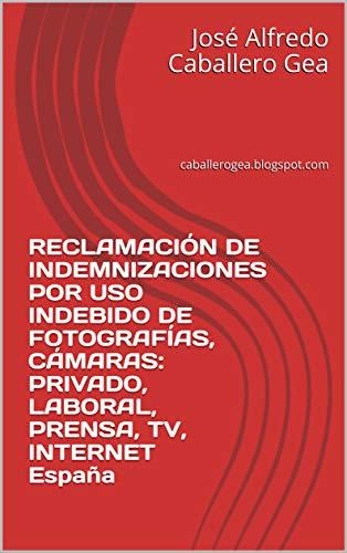 RECLAMACIÓN DE INDEMNIZACIONES POR USO INDEBIDO DE FOTOGRAFÍAS, CÁMARAS: PRIVADO, LABORAL, PRENSA, TV, INTERNET España: caballerogea.blogspot.com eBook: Caballero Gea, José Alfredo: Amazon.es: Tienda Kindle