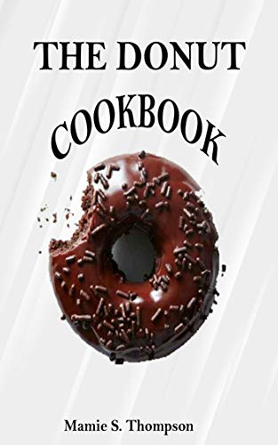 THE DONUT COOKBOOK: Quick And Easy Sweet And Savory Baked, Fried Donut And Recent Doughnut Recipe For Doughnut Mini Makers. 2020 Edition (English Edition)