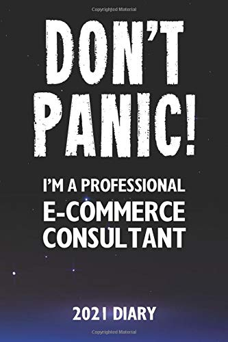 Don't Panic! I'm A Professional E-Commerce Consultant - 2021 Diary: Customized Work Planner Gift For A Busy E-Commerce Consultant.
