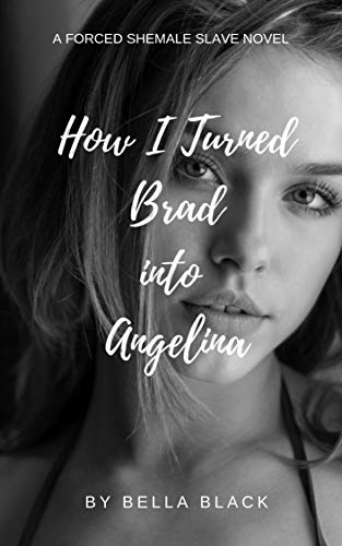 How I Turned Brad into Angelina: A Forced Feminization Shemale Novel (The Shemale Slave Series) (English Edition)