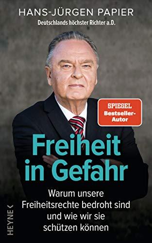 Freiheit in Gefahr: Warum unsere Freiheitsrechte bedroht sind und wie wir sie schützen können. Ein Plädoyer von Deutschlands höchstem Richter a.D.