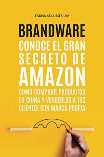 BRANDWARE: Conoce el gran secreto de Amazon: cómo comprar productos en China y venderlos a tus clientes con marca propia