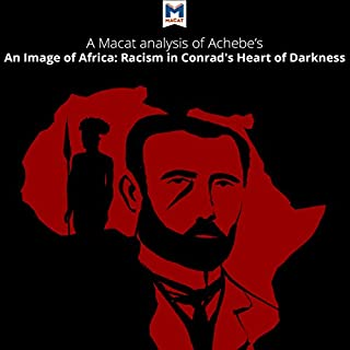 A Macat Analysis of Chinua Achebe's An Image of Africa: Racism in Conrad's Heart of Darkness                   By:                                                                                                                                 Lindsay Scorgie-Porter                               Narrated by:                                                                                                                                 Macat.com                      Length: 1 hr and 40 mins     1 rating     Overall 5.0
