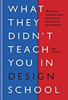 What They Didn't Teach You In Design School: What you actually need to know to make a success in the industry (What They Didn't Teach You In School)