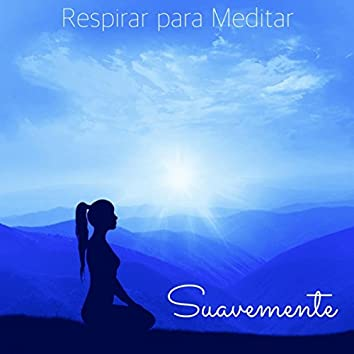 Suavemente, Respirar para Meditar – Música Relajante para Sanar el Alma y Calmar la Mente