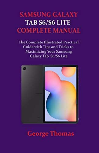 Samsung Galaxy Tab S6/S6 Lite Complete Manual: The Complete Illustrated Practical Guide with Tips and Tricks to Maximizing Your Samsung Galaxy Tab S6/S6 Lite