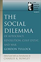 The Social Dilemma: Of Autocracy, Revolution, Coup d'Etat, and War (Selected Wroks of Gordon Tullock)