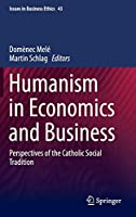 Humanism in Economics and Business: Perspectives of the Catholic Social Tradition (Issues in Business Ethics (43))