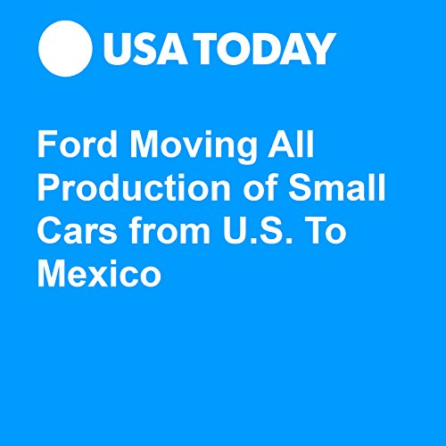 Ford Moving All Production of Small Cars from U.S. To Mexico audiobook cover art