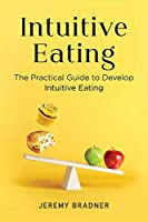 Intuitive Eating: The Practical Guide to Develop Intuitive Eating