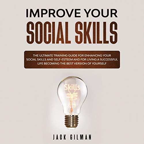 Improve Your Social Skills: The Ultimate Training Guide for Enhancing Your Social Skills and Self-Esteem and For Living a Successful Life Becoming the Best Version of Yourself