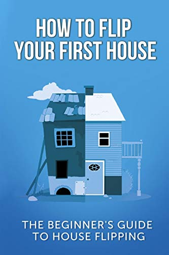 Real Estate Investing Books! - How To Flip Your First House: The Beginner's Guide To House Flipping