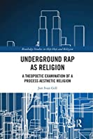 Underground Rap as Religion: A Theopoetic Examination of a Process Aesthetic Religion (Routledge Studies in Hip Hop and Religion)